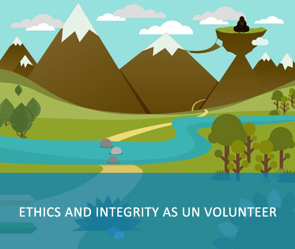 """E-Course: Ethics and Integrity as UN Volunteer - UN Volunteers must complete the training prior to departure to the duty station. Upon completion, update information on My Profile under """"Other Qualifications, short courses and trainings"""" in VMAM. Keep certificates of completion with you for record and spot check. This information is used to monitor and report on compliance."""